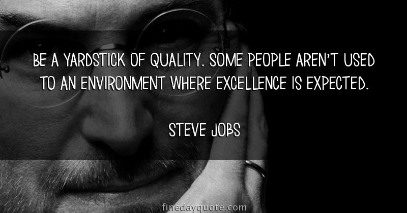 Be A Yardstick Of Quality Some People Arent Used To An Environment Where Excellence Is Expected Steve Jobs