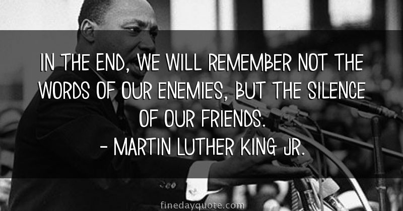 """in the end we will remember not the words of our enemies but the silence of our friends It is the image of death"""" and dr king adds, """"in the end, we will remember not the  words of our enemies, but the silence of our friends"""" plato only muddles the."""