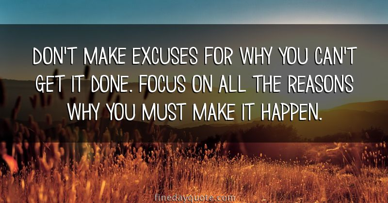 Don T Make Excuses For Why You Can T Get It Done Focus On All The Reasons Why You Must Make It