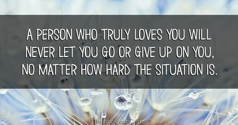 A person who truly loves you will never let you go or give up on you