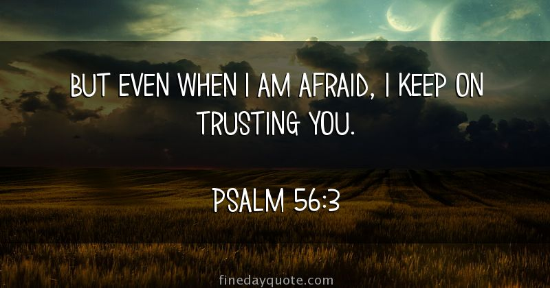 But Even When I Am Afraid I Keep On Trusting You Psalm 56 3
