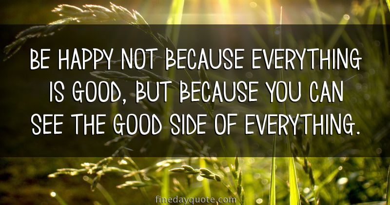 Be happy not because everything is good, but because you ...
